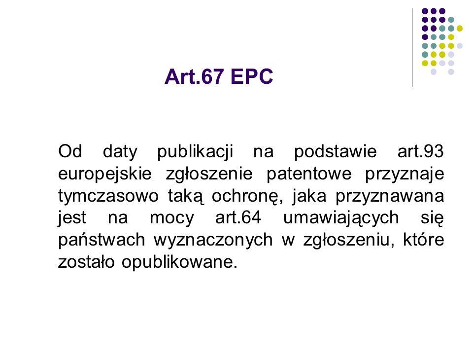 Art.67 EPC Od daty publikacji na podstawie art.93 europejskie zgłoszenie patentowe przyznaje tymczasowo taką ochronę, jaka przyznawana jest na mocy ar