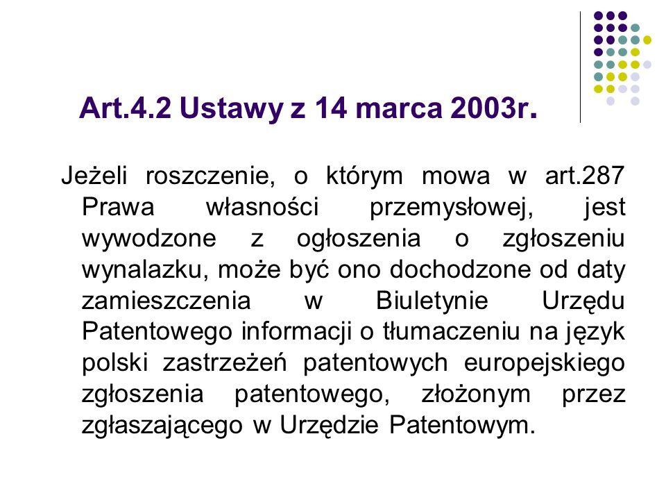 Art.4.2 Ustawy z 14 marca 2003r. Jeżeli roszczenie, o którym mowa w art.287 Prawa własności przemysłowej, jest wywodzone z ogłoszenia o zgłoszeniu wyn
