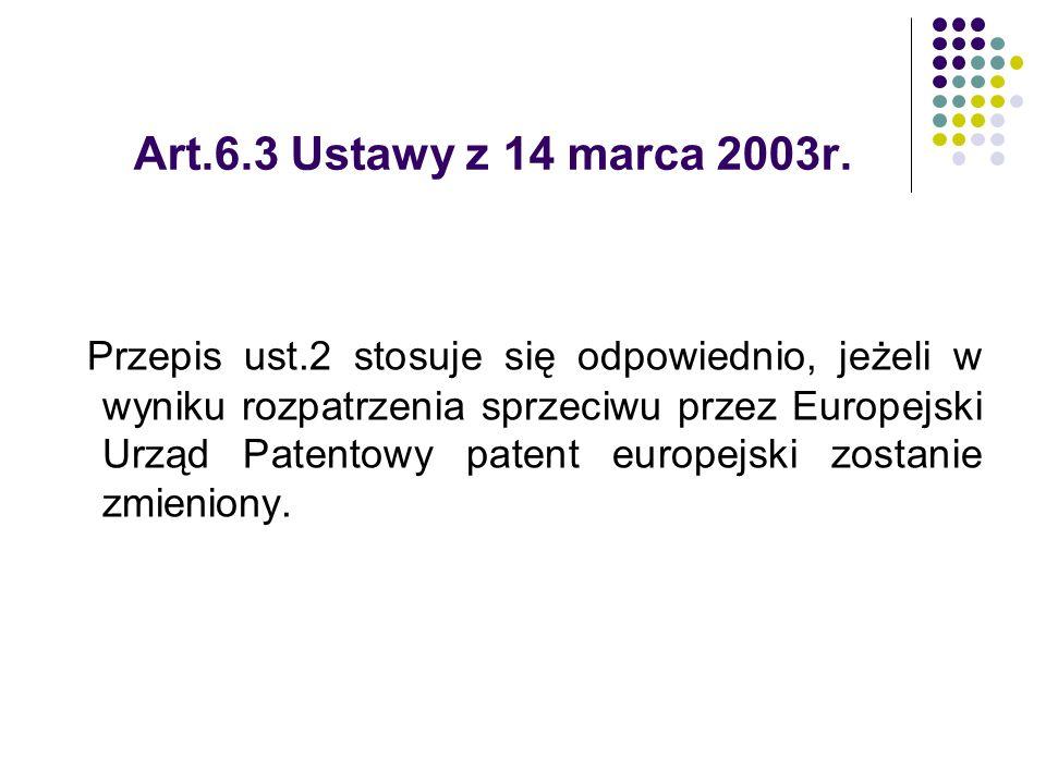 Art.6.3 Ustawy z 14 marca 2003r. Przepis ust.2 stosuje się odpowiednio, jeżeli w wyniku rozpatrzenia sprzeciwu przez Europejski Urząd Patentowy patent