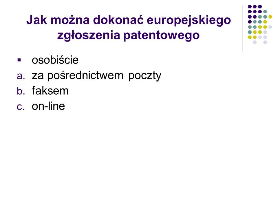 Jak można dokonać europejskiego zgłoszenia patentowego osobiście a. za pośrednictwem poczty b. faksem c. on-line
