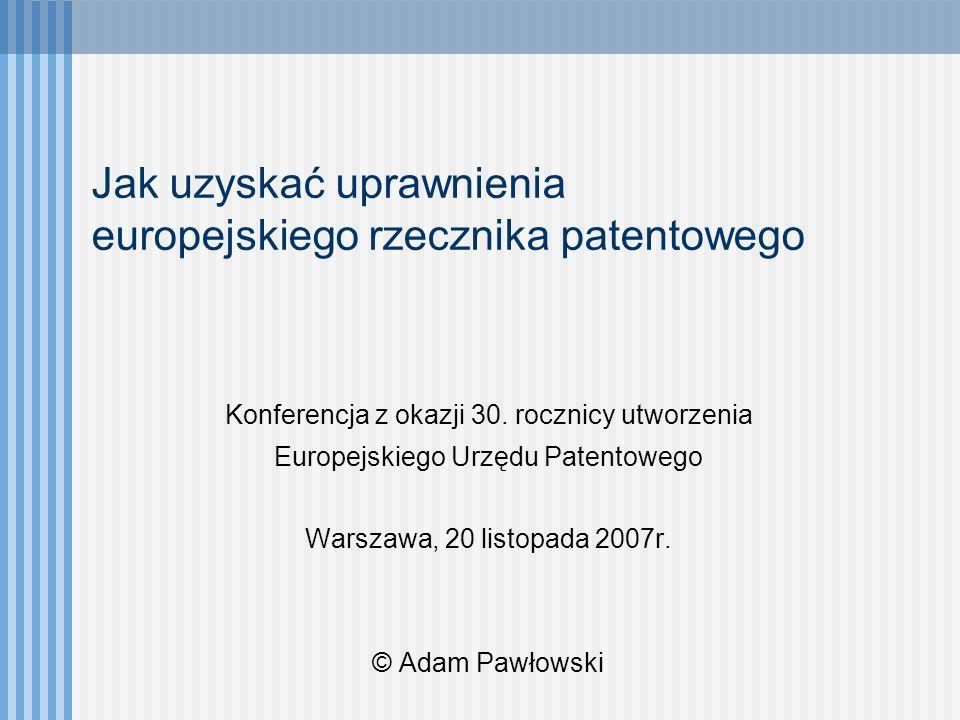 Jak uzyskać uprawnienia europejskiego rzecznika patentowego Konferencja z okazji 30. rocznicy utworzenia Europejskiego Urzędu Patentowego Warszawa, 20