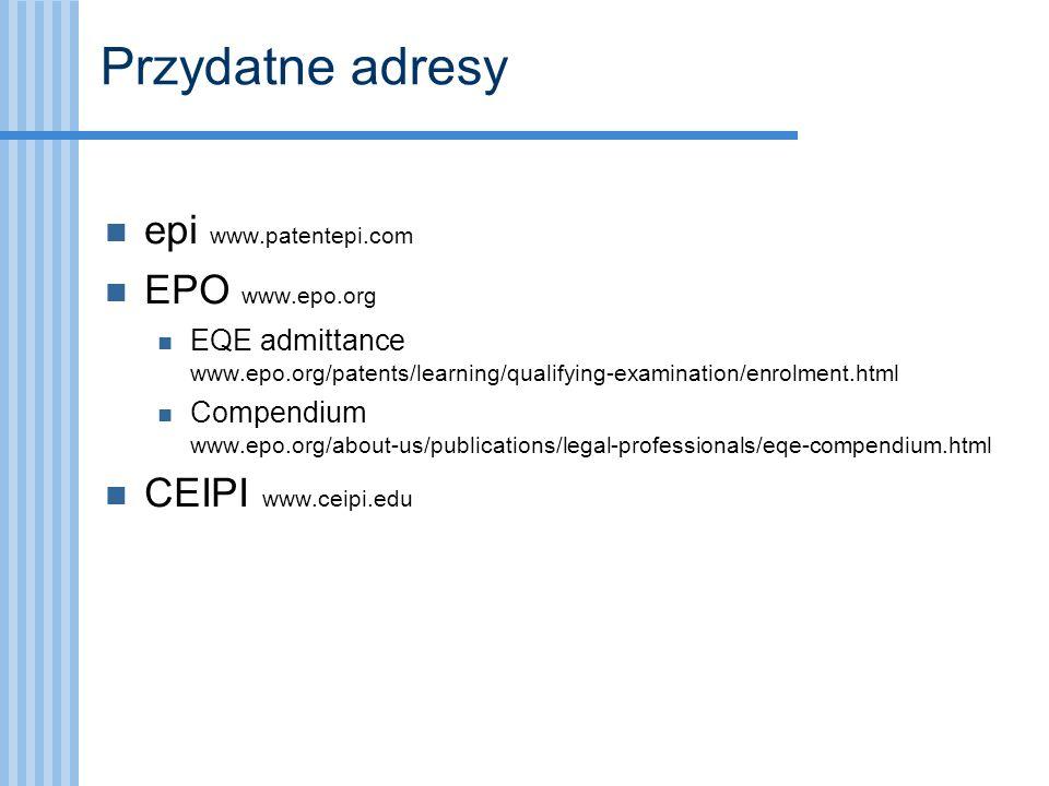 Przydatne adresy epi www.patentepi.com EPO www.epo.org EQE admittance www.epo.org/patents/learning/qualifying-examination/enrolment.html Compendium ww