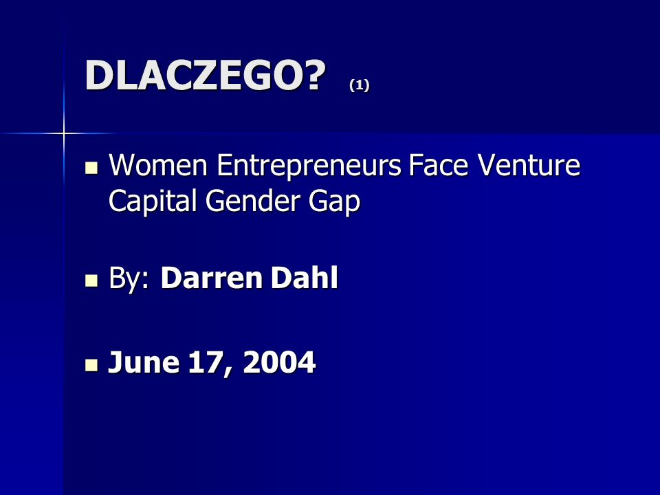 DLACZEGO? (1) Women Entrepreneurs Face Venture Capital Gender Gap Women Entrepreneurs Face Venture Capital Gender Gap By: Darren Dahl By: Darren Dahl