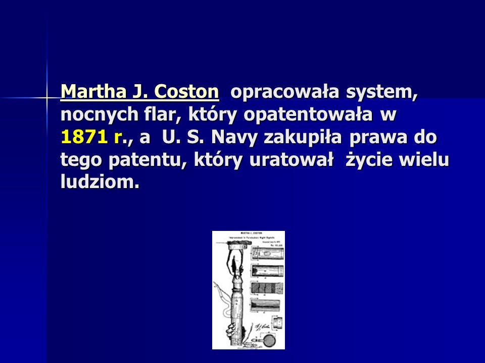 Martha J. CostonMartha J. Coston opracowała system, nocnych flar, który opatentowała w 1871 r., a U. S. Navy zakupiła prawa do tego patentu, który ura