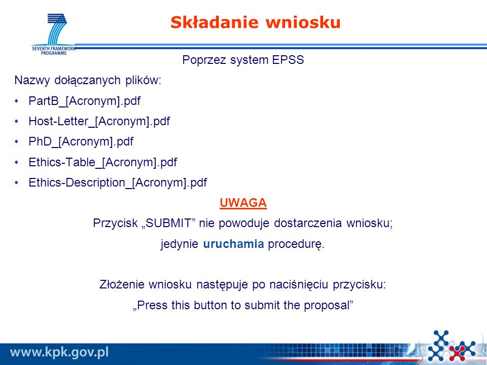 7 Poprzez system EPSS Nazwy dołączanych plików: PartB_[Acronym].pdf Host-Letter_[Acronym].pdf PhD_[Acronym].pdf Ethics-Table_[Acronym].pdf Ethics-Description_[Acronym].pdf UWAGA Przycisk SUBMIT nie powoduje dostarczenia wniosku; jedynie uruchamia procedurę.
