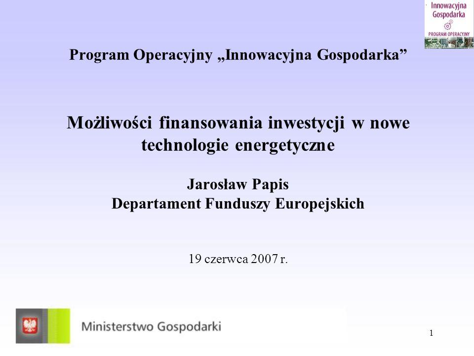 1 Program Operacyjny Innowacyjna Gospodarka Możliwości finansowania inwestycji w nowe technologie energetyczne Jarosław Papis Departament Funduszy Eur