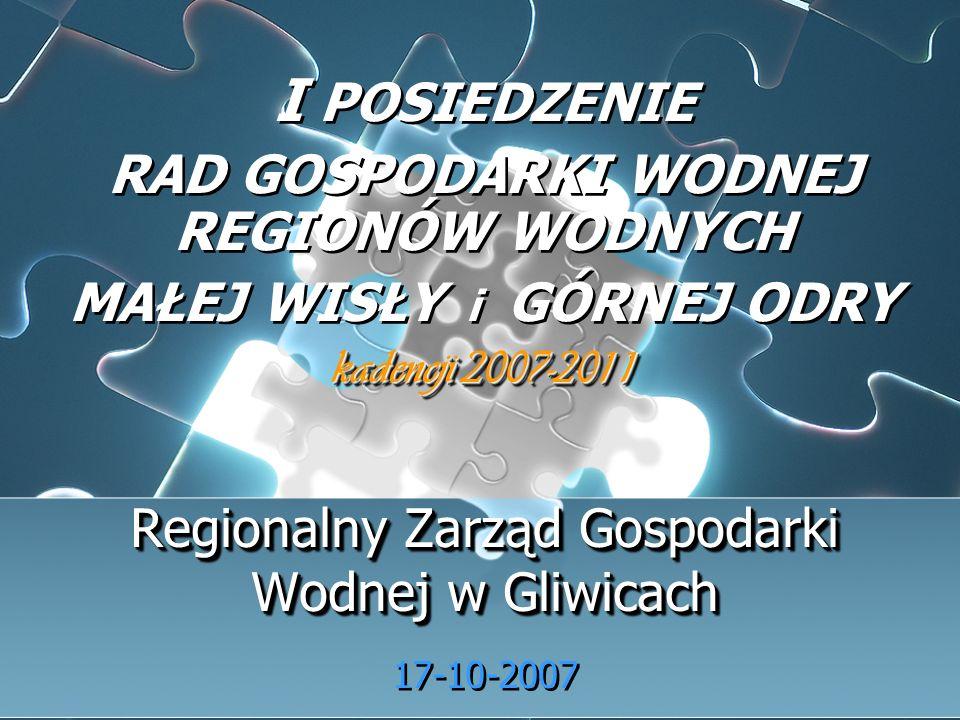 Regionalny Zarząd Gospodarki Wodnej w Gliwicach Regionalny Zarząd Gospodarki Wodnej w Gliwicach 17-10-2007 I POSIEDZENIE RAD GOSPODARKI WODNEJ REGIONÓW WODNYCH MAŁEJ WISŁY i GÓRNEJ ODRY kadencji 2007-2011 I POSIEDZENIE RAD GOSPODARKI WODNEJ REGIONÓW WODNYCH MAŁEJ WISŁY i GÓRNEJ ODRY kadencji 2007-2011