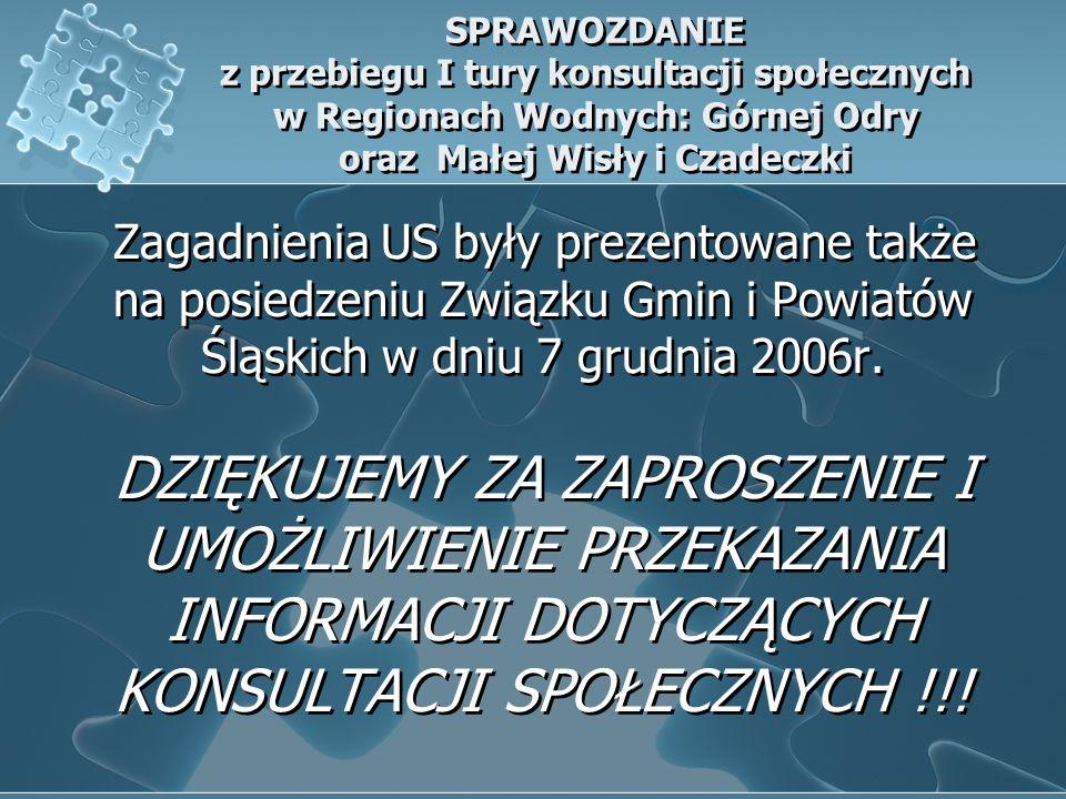 SPRAWOZDANIE z przebiegu I tury konsultacji społecznych w Regionach Wodnych: Górnej Odry oraz Małej Wisły i Czadeczki Zagadnienia US były prezentowane także na posiedzeniu Związku Gmin i Powiatów Śląskich w dniu 7 grudnia 2006r.