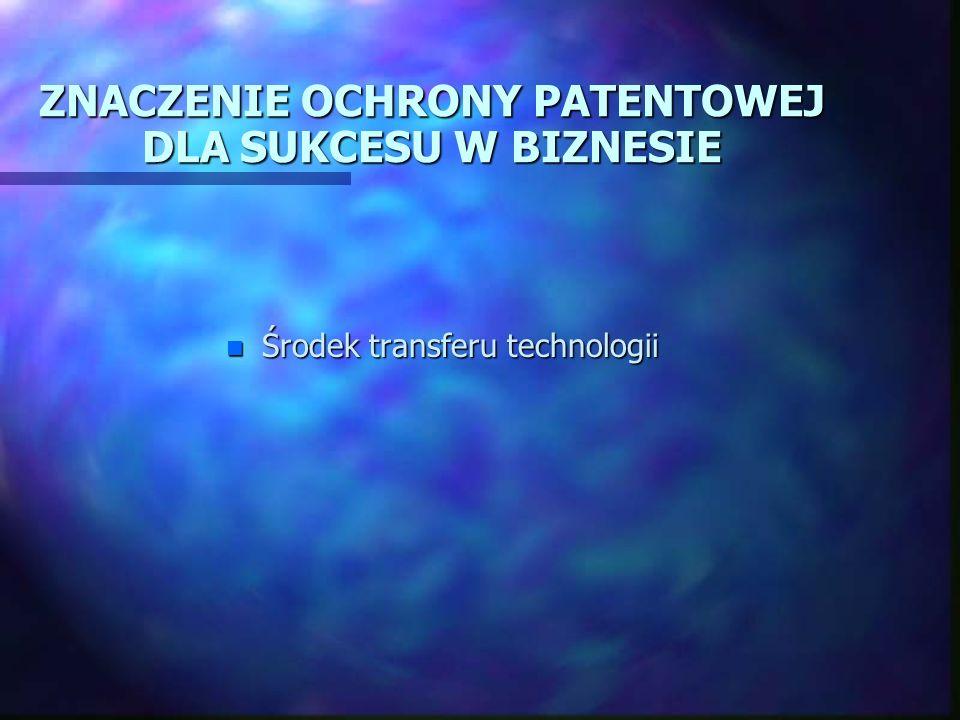 ZNACZENIE OCHRONY PATENTOWEJ DLA SUKCESU W BIZNESIE n Środek transferu technologii