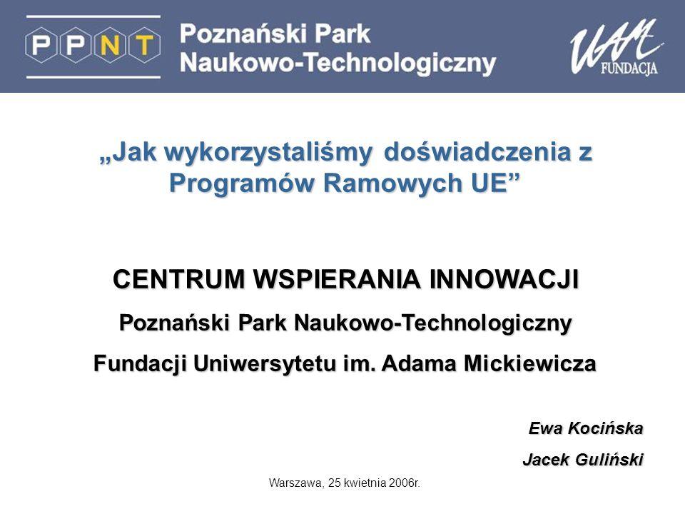 Jak wykorzystaliśmy doświadczenia z Programów Ramowych UE CENTRUM WSPIERANIA INNOWACJI Poznański Park Naukowo-Technologiczny Fundacji Uniwersytetu im.