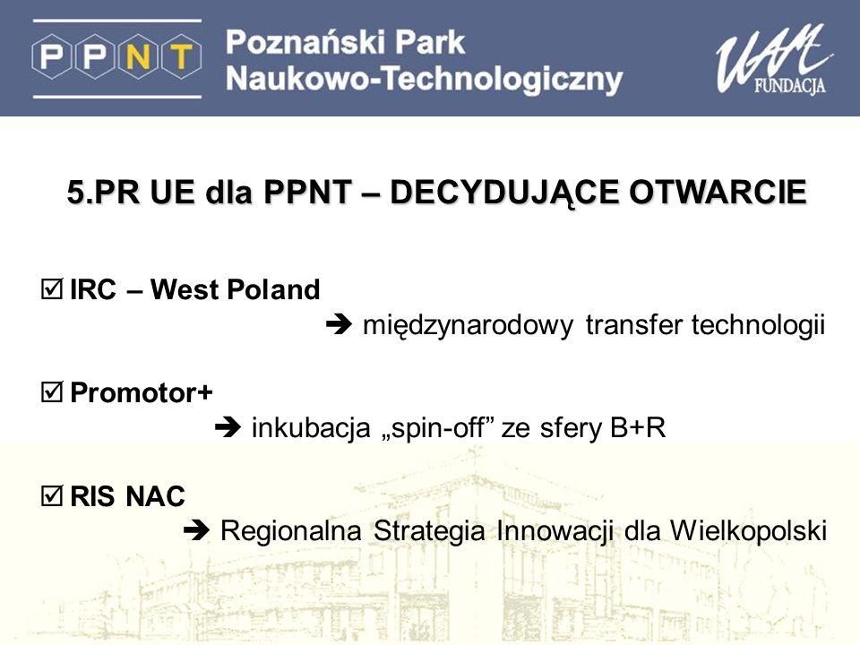 5.PR UE dla PPNT – DECYDUJĄCE OTWARCIE IRC – West Poland międzynarodowy transfer technologii Promotor+ inkubacja spin-off ze sfery B+R RIS NAC Regionalna Strategia Innowacji dla Wielkopolski