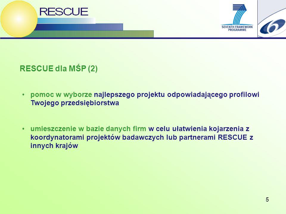 5 RESCUE dla MŚP (2) pomoc w wyborze najlepszego projektu odpowiadającego profilowi Twojego przedsiębiorstwa umieszczenie w bazie danych firm w celu ułatwienia kojarzenia z koordynatorami projektów badawczych lub partnerami RESCUE z innych krajów