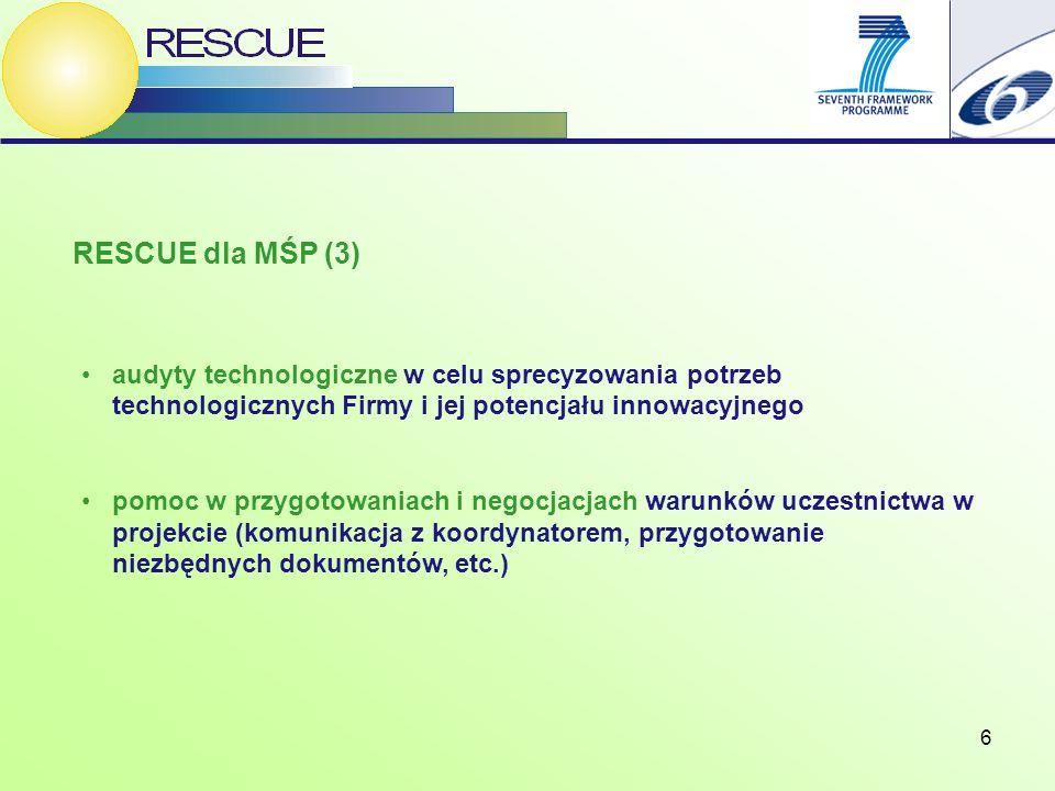 6 RESCUE dla MŚP (3) audyty technologiczne w celu sprecyzowania potrzeb technologicznych Firmy i jej potencjału innowacyjnego pomoc w przygotowaniach i negocjacjach warunków uczestnictwa w projekcie (komunikacja z koordynatorem, przygotowanie niezbędnych dokumentów, etc.)