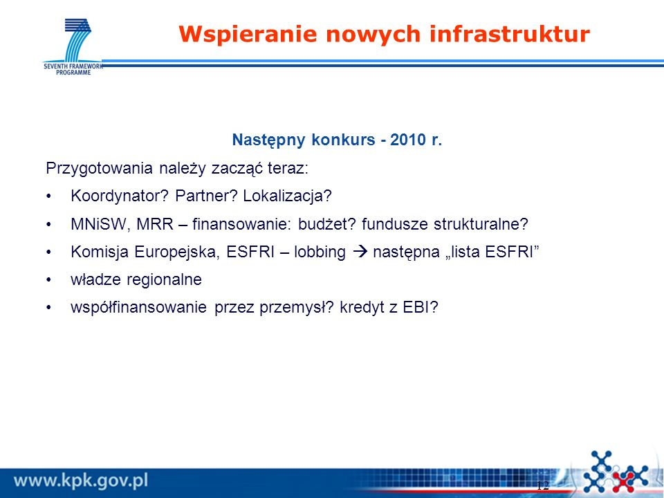 12 Wspieranie nowych infrastruktur Następny konkurs - 2010 r. Przygotowania należy zacząć teraz: Koordynator? Partner? Lokalizacja? MNiSW, MRR – finan