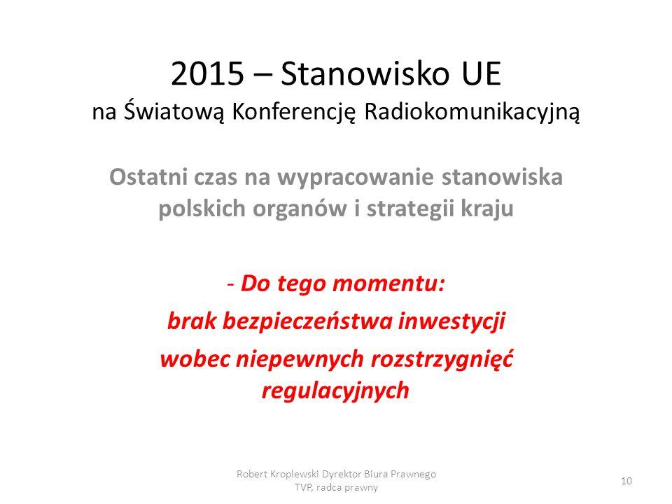 2015 – Stanowisko UE na Światową Konferencję Radiokomunikacyjną Ostatni czas na wypracowanie stanowiska polskich organów i strategii kraju - Do tego momentu: brak bezpieczeństwa inwestycji wobec niepewnych rozstrzygnięć regulacyjnych Robert Kroplewski Dyrektor Biura Prawnego TVP, radca prawny 10