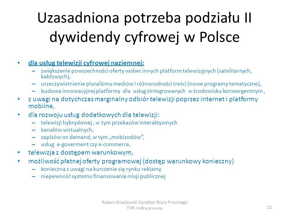 Uzasadniona potrzeba podziału II dywidendy cyfrowej w Polsce dla usług telewizji cyfrowej naziemnej: – zwiększenie powszechności oferty wobec innych platform telewizyjnych (satelitarnych, kablowych), – urzeczywistnienie pluralizmu mediów i różnorodności treści (nowe programy tematyczne), – budowa innowacyjnej platformy dla usług zintegrowanych w środowisku konwergentnym, z uwagi na dotychczas marginalny odbiór telewizji poprzez internet i platformy mobilne, dla rozwoju usług dodatkowych dla telewizji: – telewizji hybrydowej, w tym przekazów interaktywnych – kanałów wirtualnych, – zapisów on demand, w tym mobizodów, – usług e-goverment czy e-commerce, telewizja z dostępem warunkowym, możliwość płatnej oferty programowej (dostęp warunkowy konieczny) – konieczna z uwagi na kurczenie się rynku reklamy – niepewność systemu finansowania misji publicznej Robert Kroplewski Dyrektor Biura Prawnego TVP, radca prawny 11