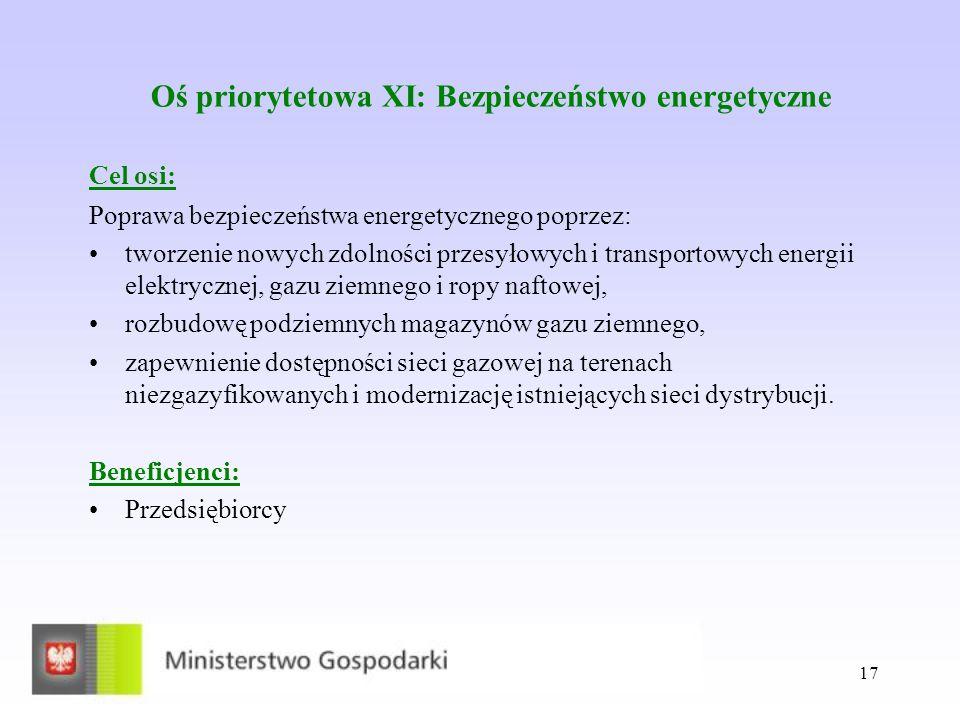 17 Oś priorytetowa XI: Bezpieczeństwo energetyczne Cel osi: Poprawa bezpieczeństwa energetycznego poprzez: tworzenie nowych zdolności przesyłowych i transportowych energii elektrycznej, gazu ziemnego i ropy naftowej, rozbudowę podziemnych magazynów gazu ziemnego, zapewnienie dostępności sieci gazowej na terenach niezgazyfikowanych i modernizację istniejących sieci dystrybucji.
