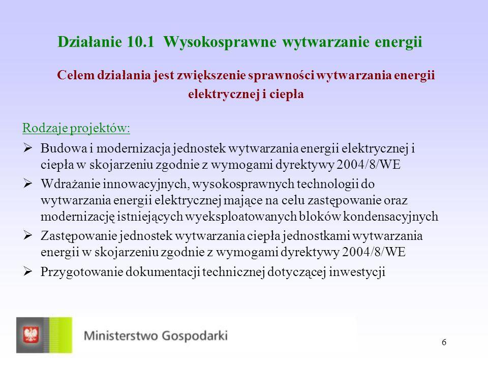 6 Działanie 10.1 Wysokosprawne wytwarzanie energii Rodzaje projektów: Budowa i modernizacja jednostek wytwarzania energii elektrycznej i ciepła w skojarzeniu zgodnie z wymogami dyrektywy 2004/8/WE Wdrażanie innowacyjnych, wysokosprawnych technologii do wytwarzania energii elektrycznej mające na celu zastępowanie oraz modernizację istniejących wyeksploatowanych bloków kondensacyjnych Zastępowanie jednostek wytwarzania ciepła jednostkami wytwarzania energii w skojarzeniu zgodnie z wymogami dyrektywy 2004/8/WE Przygotowanie dokumentacji technicznej dotyczącej inwestycji Celem działania jest zwiększenie sprawności wytwarzania energii elektrycznej i ciepła