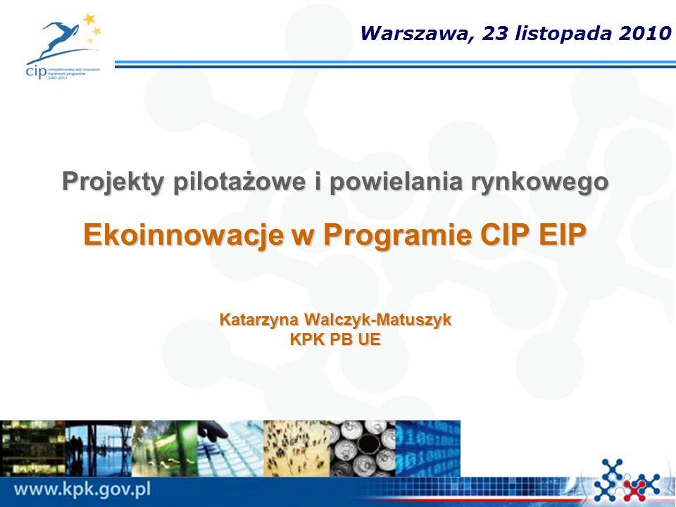 Projekty pilotażowe i powielania rynkowego Ekoinnowacje w Programie CIP EIP Katarzyna Walczyk-Matuszyk KPK PB UE Warszawa, 23 listopada 2010
