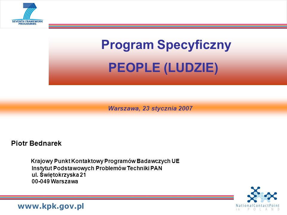 www.kpk.gov.pl Konkursy w 2007Data otwarcia Data zamknięcia Budżet (mln EUR) Researchers Night Marie Curie Awards 22.12.2006 03.04.2007 26.04.2007 3,0 0,25 Initial Training Networks22.12.200607.05.2007240 European Reintegration Grants22.12.200625.04.2007 17.10.2007 9,5 International Reintegration Grant22.12.200625.04.2007 17.10.2007 14,5 Industry-Academia Partnership and Pathways 28.02.200731.05.200738,4 Intra-European Fellowship28.02.200714.08.200772 International Outgoing Fellowships28.02.200714.08.200724 International Incoming Fellowships28.02.200714.08.200724 Program specyficzny: LUDZIE