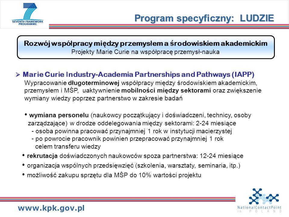 www.kpk.gov.pl Rozwój wspó ł pracy mi ę dzy przemys ł em a ś rodowiskiem akademickim Projekty Marie Curie na współpracę przemysł-nauka Marie Curie Industry-Academia Partnerships and Pathways (IAPP) Wypracowanie długoterminowej współpracy między środowiskiem akademickim, przemysłem i MŚP, uaktywnienie mobilności między sektorami oraz zwiększenie wymiany wiedzy poprzez partnerstwo w zakresie badań wymiana personelu (naukowcy początkujący i doświadczeni, technicy, osoby zarządzające) w drodze oddelegowania między sektorami: 2-24 miesiące - osoba powinna pracować przynajmniej 1 rok w instytucji macierzystej - po powrocie pracownik powinien przepracować przynajmniej 1 rok celem transferu wiedzy rekrutacja doświadczonych naukowców spoza partnerstwa: 12-24 miesiące organizacja wspólnych przedsięwzięć (szkolenia, warsztaty, seminaria, itp.) możliwość zakupu sprzętu dla MŚP do 10% wartości projektu Program specyficzny: LUDZIE