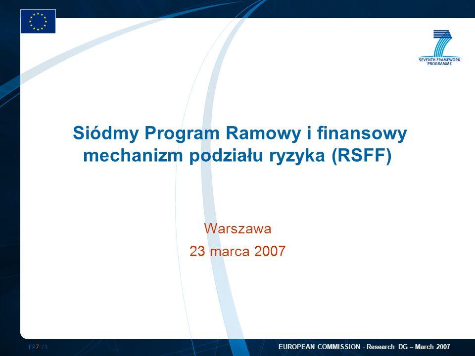 FP7 /1 EUROPEAN COMMISSION - Research DG – March 2007 Siódmy Program Ramowy i finansowy mechanizm podziału ryzyka (RSFF) Warszawa 23 marca 2007