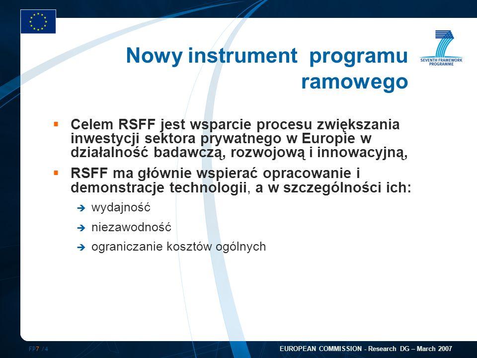 FP7 /4 EUROPEAN COMMISSION - Research DG – March 2007 Celem RSFF jest wsparcie procesu zwiększania inwestycji sektora prywatnego w Europie w działalność badawczą, rozwojową i innowacyjną, RSFF ma głównie wspierać opracowanie i demonstracje technologii, a w szczególności ich: wydajność niezawodność ograniczanie kosztów ogólnych Nowy instrument programu ramowego