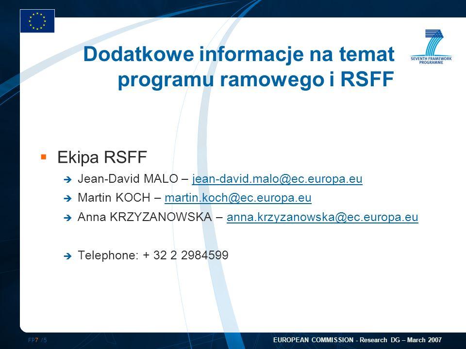 FP7 /5 EUROPEAN COMMISSION - Research DG – March 2007 Dodatkowe informacje na temat programu ramowego i RSFF Ekipa RSFF Jean-David MALO – jean-david.malo@ec.europa.eujean-david.malo@ec.europa.eu Martin KOCH – martin.koch@ec.europa.eumartin.koch@ec.europa.eu Anna KRZYZANOWSKA – anna.krzyzanowska@ec.europa.euanna.krzyzanowska@ec.europa.eu Telephone: + 32 2 2984599