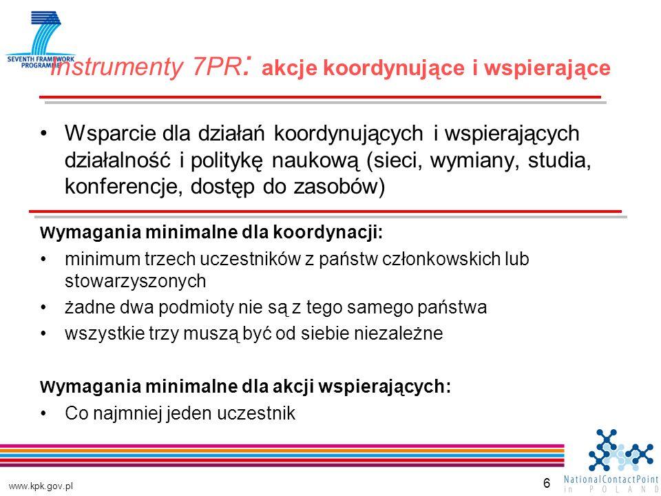 www.kpk.gov.pl 6 Wsparcie dla działań koordynujących i wspierających działalność i politykę naukową (sieci, wymiany, studia, konferencje, dostęp do zasobów) W ymagania minimalne dla koordynacji: minimum trzech uczestników z państw członkowskich lub stowarzyszonych żadne dwa podmioty nie są z tego samego państwa wszystkie trzy muszą być od siebie niezależne W ymagania minimalne dla akcji wspierających: Co najmniej jeden uczestnik Instrumenty 7PR : akcje koordynujące i wspierające