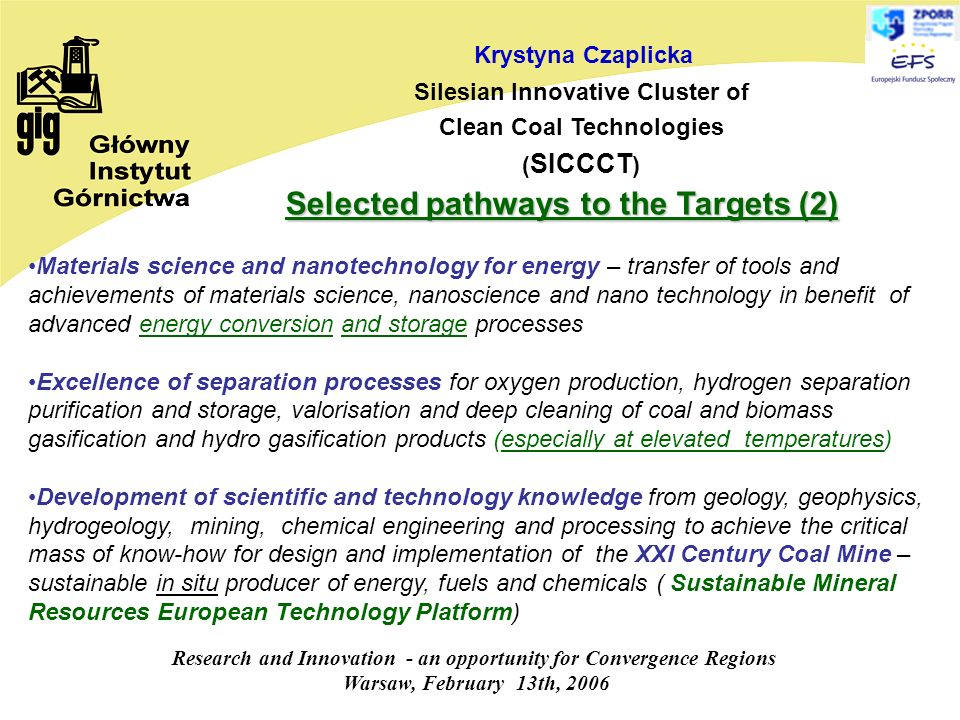 Research and Innovation - an opportunity for Convergence Regions Warsaw, February 13th, 2006 Krystyna Czaplicka Silesian Innovative Cluster of Clean Coal Technologies ( SICCCT ) Materials science and nanotechnology for energy – transfer of tools and achievements of materials science, nanoscience and nano technology in benefit of advanced energy conversion and storage processes Excellence of separation processes for oxygen production, hydrogen separation purification and storage, valorisation and deep cleaning of coal and biomass gasification and hydro gasification products (especially at elevated temperatures) Development of scientific and technology knowledge from geology, geophysics, hydrogeology, mining, chemical engineering and processing to achieve the critical mass of know-how for design and implementation of the XXI Century Coal Mine – sustainable in situ producer of energy, fuels and chemicals ( Sustainable Mineral Resources European Technology Platform) Selected pathways to the Targets (2)