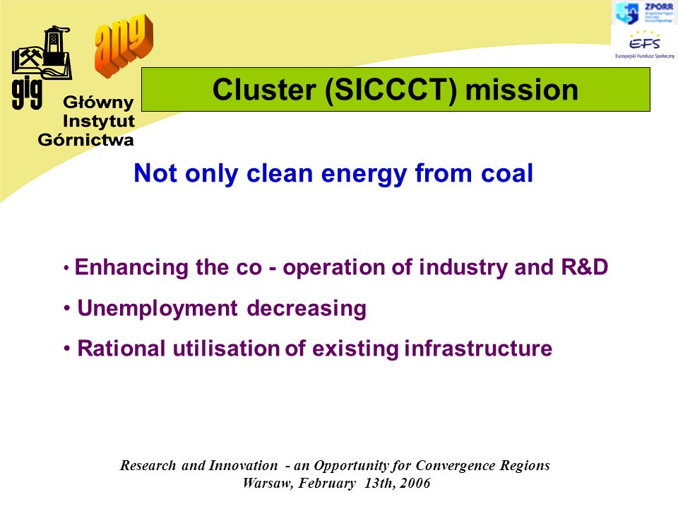 Research and Innovation - an Opportunity for Convergence Regions Warsaw, February 13th, 2006 Cluster (SICCCT) mission Enhancing the co - operation of industry and R&D Unemployment decreasing Rational utilisation of existing infrastructure Not only clean energy from coal