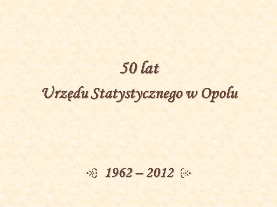 50 lat Urzędu Statystycznego w Opolu 1962 – 2012
