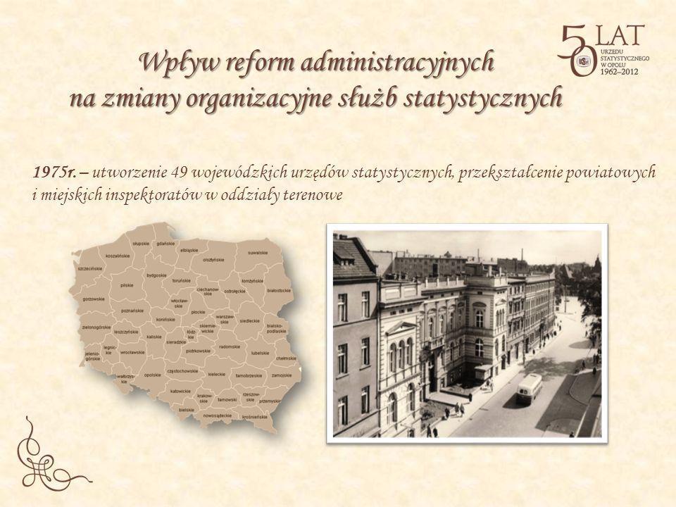 1975r. – utworzenie 49 wojewódzkich urzędów statystycznych, przekształcenie powiatowych i miejskich inspektoratów w oddziały terenowe Wpływ reform adm