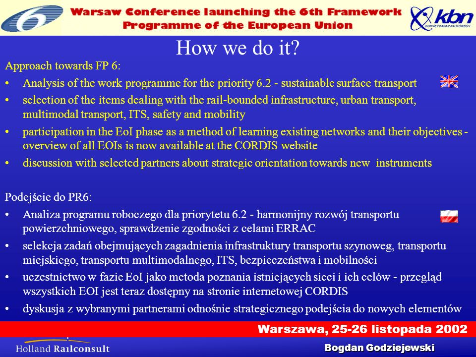 Warszawa, 25-26 listopada 2002 Workshop 25/9/2002 9 Integrated projects Holland Railconsult was active in the EoI phase, inviting also companies from Poland (CNTK) and Czech Republic (VUZ) to participate: Holland Railconsult była aktywna w fazie EoI, zapraszając do udziału firmy z Polski (CNTK) i Republiki Czeskiej (VUZ): – IN 2 PROMORAIL - Integrated Mobility for Rail Transportation in Europe –FASTER – Facilities for Accelerated Service Testing and Execution for Railways –GUARDIAN READI Reliable and Safe Distribution (of goods, people, energy and water) –SUSRAIL - Towards a sustainable railway system in Europe –CIRCA – Electrical Compatibility and Interoperability – Improving Railway Competitiveness and Efficiency Bogdan Godziejewski
