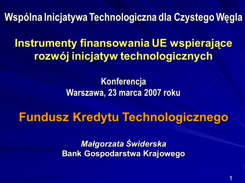 1 Wspólna Inicjatywa Technologiczna dla Czystego Węgla Instrumenty finansowania UE wspierające rozwój inicjatyw technologicznych Konferencja Warszawa, 23 marca 2007 roku Fundusz Kredytu Technologicznego Małgorzata Świderska Bank Gospodarstwa Krajowego