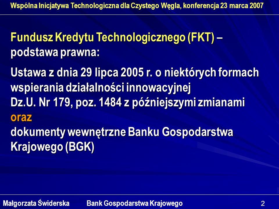 2 Wspólna Inicjatywa Technologiczna dla Czystego Węgla, konferencja 23 marca 2007 Małgorzata Świderska Bank Gospodarstwa Krajowego Fundusz Kredytu Technologicznego (FKT) – podstawa prawna: Ustawa z dnia 29 lipca 2005 r.