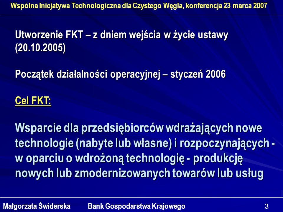 3 Wspólna Inicjatywa Technologiczna dla Czystego Węgla, konferencja 23 marca 2007 Małgorzata Świderska Bank Gospodarstwa Krajowego Utworzenie FKT – z dniem wejścia w życie ustawy (20.10.2005) Początek działalności operacyjnej – styczeń 2006 Cel FKT: Wsparcie dla przedsiębiorców wdrażających nowe technologie (nabyte lub własne) i rozpoczynających - w oparciu o wdrożoną technologię - produkcję nowych lub zmodernizowanych towarów lub usług