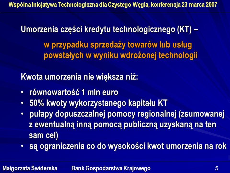5 Wspólna Inicjatywa Technologiczna dla Czystego Węgla, konferencja 23 marca 2007 Małgorzata Świderska Bank Gospodarstwa Krajowego Umorzenia części kredytu technologicznego (KT) – w przypadku sprzedaży towarów lub usług powstałych w wyniku wdrożonej technologii Kwota umorzenia nie większa niż: równowartość 1 mln euro równowartość 1 mln euro 50% kwoty wykorzystanego kapitału KT 50% kwoty wykorzystanego kapitału KT pułapy dopuszczalnej pomocy regionalnej (zsumowanej pułapy dopuszczalnej pomocy regionalnej (zsumowanej z ewentualną inną pomocą publiczną uzyskaną na ten z ewentualną inną pomocą publiczną uzyskaną na ten sam cel) sam cel) są ograniczenia co do wysokości kwot umorzenia na rok są ograniczenia co do wysokości kwot umorzenia na rok