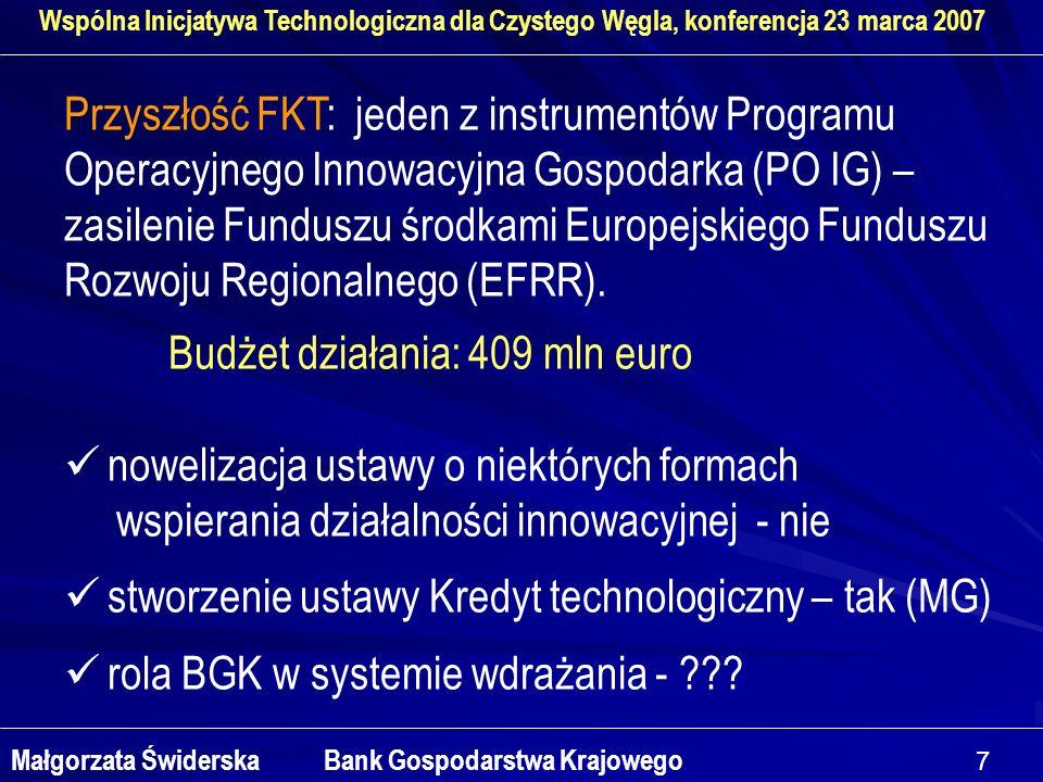 7 Wspólna Inicjatywa Technologiczna dla Czystego Węgla, konferencja 23 marca 2007 Małgorzata Świderska Bank Gospodarstwa Krajowego Przyszłość FKT: jeden z instrumentów Programu Operacyjnego Innowacyjna Gospodarka (PO IG) – zasilenie Funduszu środkami Europejskiego Funduszu Rozwoju Regionalnego (EFRR).