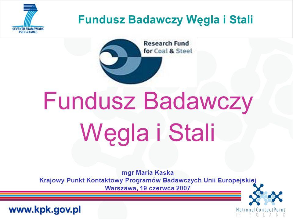 Fundusz Badawczy Węgla i Stali Fundusz Badawczy Węgla i Stali mgr Maria Kaska Krajowy Punkt Kontaktowy Programów Badawczych Unii Europejskiej Warszawa