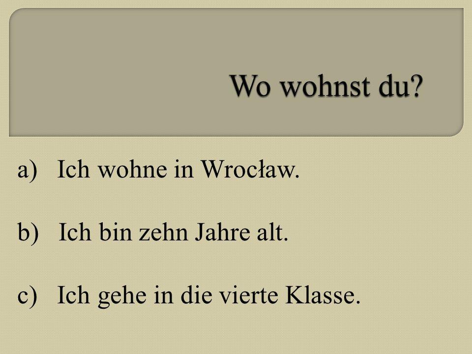 a) Ich wohne in Wrocław. b) Ich bin zehn Jahre alt. c) Ich gehe in die vierte Klasse.