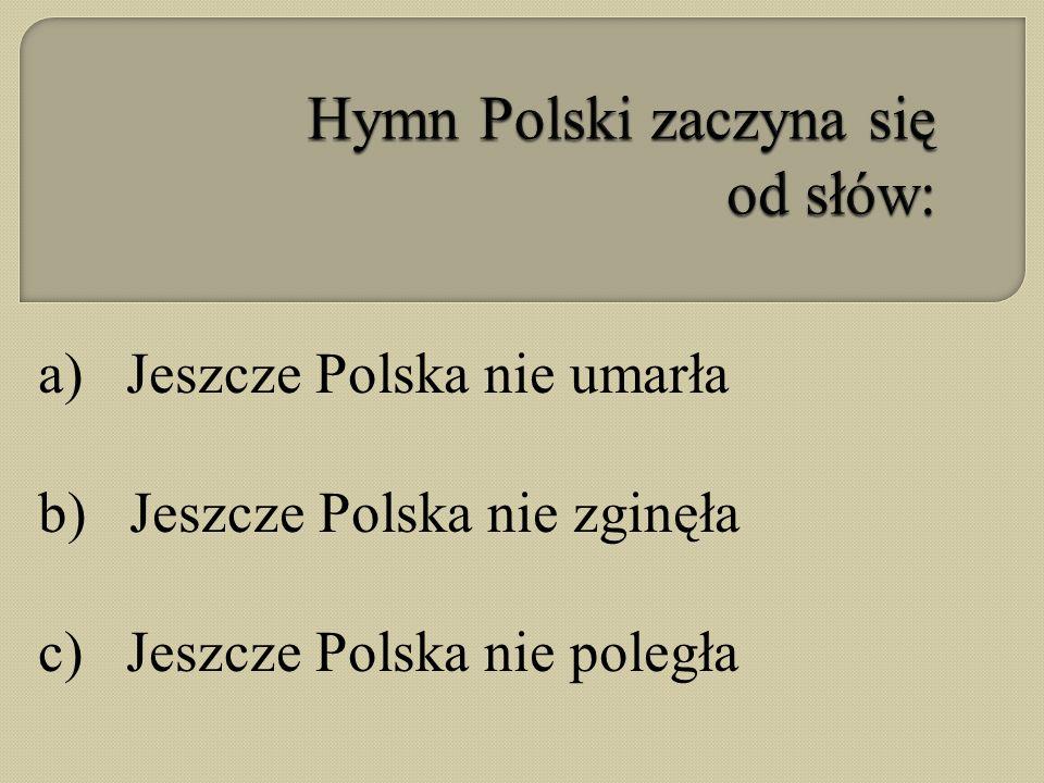 a) Jeszcze Polska nie umarła b) Jeszcze Polska nie zginęła c) Jeszcze Polska nie poległa