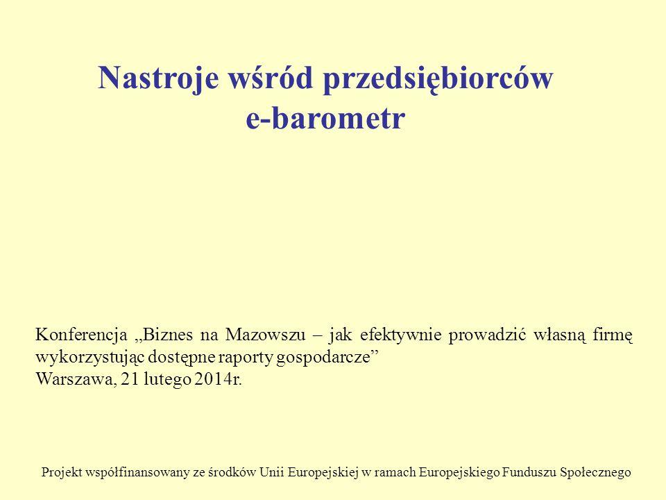 Projekt współfinansowany ze środków Unii Europejskiej w ramach Europejskiego Funduszu Społecznego Nastroje wśród przedsiębiorców e-barometr Konferencja Biznes na Mazowszu – jak efektywnie prowadzić własną firmę wykorzystując dostępne raporty gospodarcze Warszawa, 21 lutego 2014r.