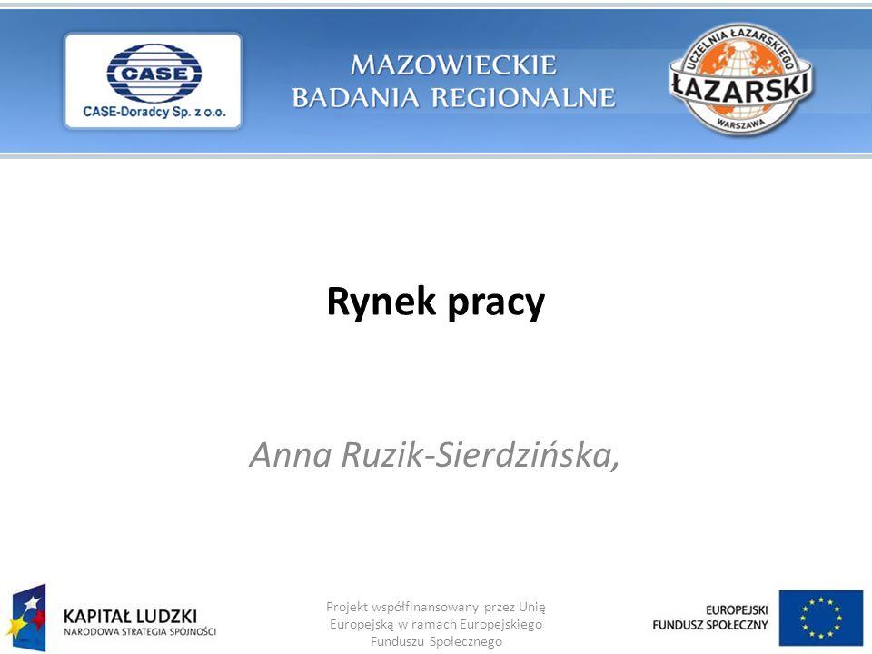 Rynek pracy Anna Ruzik-Sierdzińska, Projekt współfinansowany przez Unię Europejską w ramach Europejskiego Funduszu Społecznego