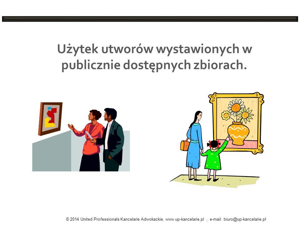 Użytek utworów wystawionych w publicznie dostępnych zbiorach. © 2014 United Professionals Kancelarie Adwokackie, www.up-kancelarie.pl, e-mail: biuro@u