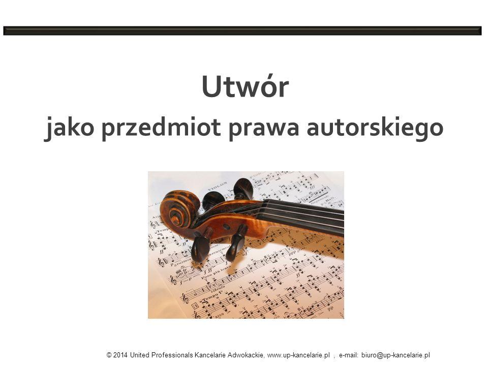 Utwór jako przedmiot prawa autorskiego © 2014 United Professionals Kancelarie Adwokackie, www.up-kancelarie.pl, e-mail: biuro@up-kancelarie.pl