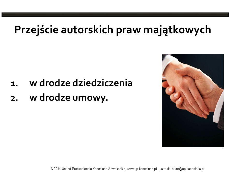 Przejście autorskich praw majątkowych 1. w drodze dziedziczenia 2. w drodze umowy. © 2014 United Professionals Kancelarie Adwokackie, www.up-kancelari