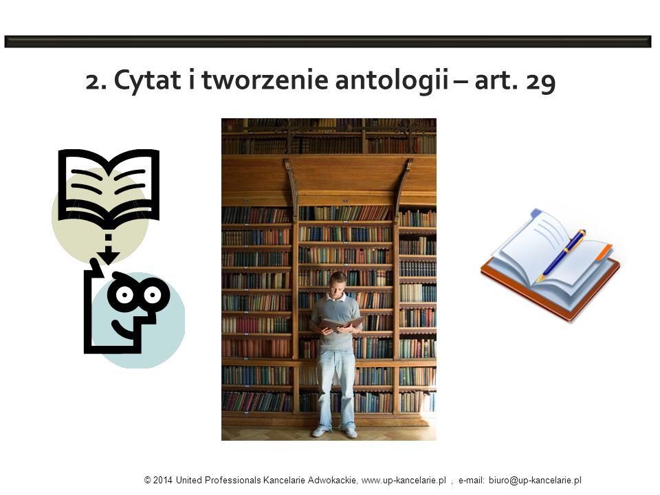 2. Cytat i tworzenie antologii – art. 29 © 2014 United Professionals Kancelarie Adwokackie, www.up-kancelarie.pl, e-mail: biuro@up-kancelarie.pl
