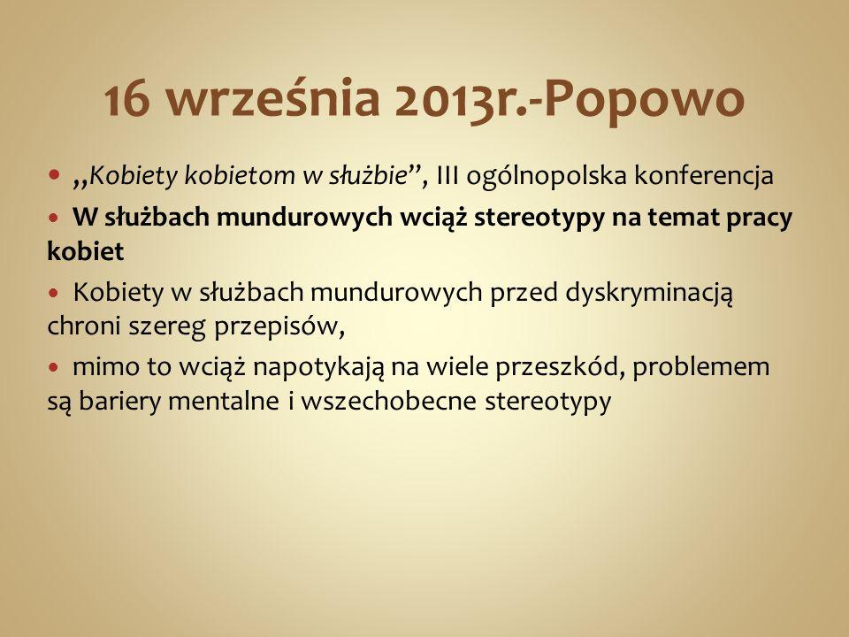 16 września 2013r.-Popowo Kobiety kobietom w służbie, III ogólnopolska konferencja W służbach mundurowych wciąż stereotypy na temat pracy kobiet Kobie