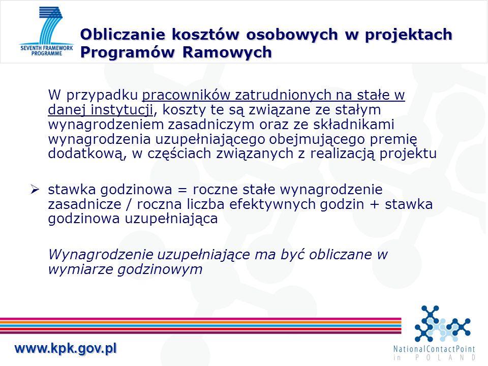 www.kpk.gov.pl Obliczanie kosztów osobowych w projektach Programów Ramowych W przypadku pracowników zatrudnionych na stałe w danej instytucji, koszty te są związane ze stałym wynagrodzeniem zasadniczym oraz ze składnikami wynagrodzenia uzupełniającego obejmującego premię dodatkową, w częściach związanych z realizacją projektu stawka godzinowa = roczne stałe wynagrodzenie zasadnicze / roczna liczba efektywnych godzin + stawka godzinowa uzupełniająca Wynagrodzenie uzupełniające ma być obliczane w wymiarze godzinowym